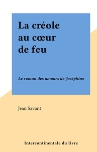 Jean Savant - La créole au cœur de feu - Le roman des amours de Joséphine.