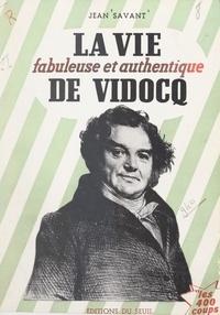 Jean Savant - La vie fabuleuse et authentique de Vidocq.