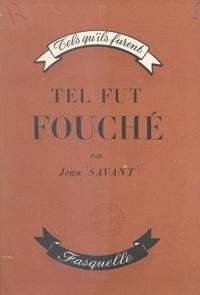 Jean Savant - Tel fut Fouché, l'homme qui gouverna Bonaparte.
