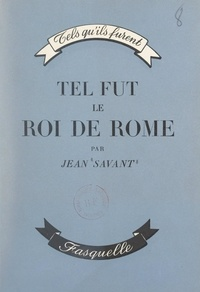 Jean Savant - Tel fut le roi de Rome.