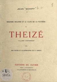 Jean Schiff et Henri Grisot - Madame Roland et le Clos de la Platière à Theizé, village historique - Avec des notes et illustrations de Henri Grisot.