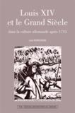 Jean Schillinger - Louis XIV et le Grand Siècle dans la culture allemande après 1715.