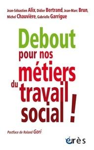Jean-Sébastien Alix et Didier Bertrand - Debout pour nos métiers du travail social !.