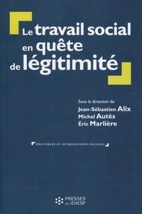 Jean-Sébastien Alix et Michel Autès - Le travail social en quête de légitimité - Une lutte pour la connaissance et la reconnaissance.