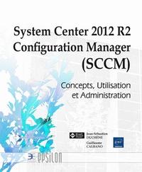 Jean-Sébastien Duchêne et Guillaume Calbano - System Center 2012 R2 Configuration Manager (SCCM) - Concepts, Utilisation et Administration.
