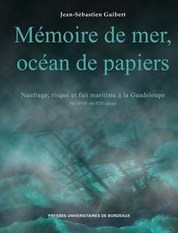 Jean-Sébastien Guibert - Mémoire de mer, océan de papiers - Naufrage, risque et fait maritime à la Guadeloupe (fin XVIIe - mi-XIXe siècle).