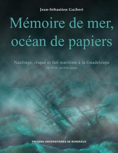 Jean-Sébastien Guibert - Mémoire de mer, océan de papiers - Naufrage, risque et fait maritime à la Guadeloupe (fin XVIIe - mi XIXe siècles).