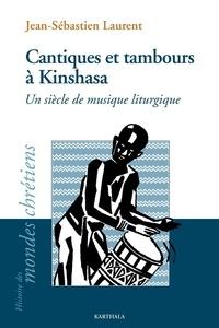 Jean-Sébastien Laurent - Cantiques et tambours à Kinshasa - Un siècle de musique liturgique.
