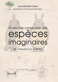 Jean-Sébastien Steyer et Arnaud Rafaelian - Anatomie comparée des espèces imaginaires - De Chewbacca à Totoro.