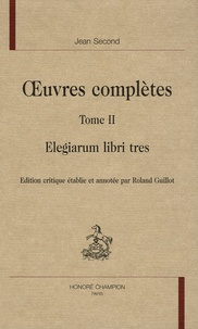 Jean Second - Oeuvres complètes - Tome 2, Elegiarum libri tres.