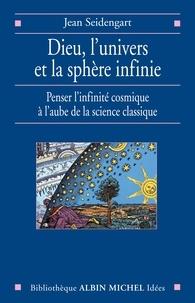 Jean Seidengart - Dieu l'univers et la sphère infinie - Penser l'infinité cosmique à l'aube de la science classique.