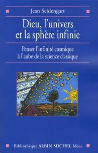 Jean Seidengart - Dieu, l'univers et la sphère infinie - Penser l'infinité cosmique à l'aube de la science classique.