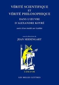 Vérité scientifique et vérité philosophique dans l'oeuvre d'Alexandre Koyré- Suivi d'un inédit sur Galilée - Jean Seidengart |