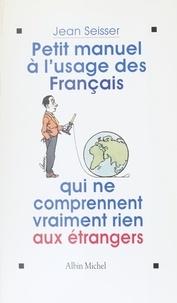 Jean Seisser - Petit manuel à l'usage des Français qui ne comprennent vraiment rien aux étrangers.