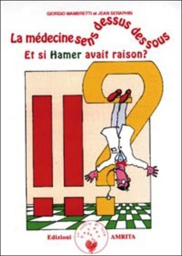 Jean Séraphin et Giorgio Mambretti - La médecine sens dessus dessous. - Et si Hamer avait raison ?.