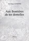 Jean Serge Lefebvre - Aux frontières de tes dentelles.