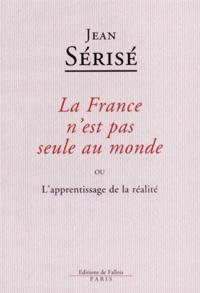 Jean Sérisé - La France n'est pas seule au monde - ou L'apprentissage de la réalité.