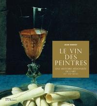 Jean Serroy - Le vin des peintres - Une histoire hédoniste de l'art (XVe-XXIe siècle).