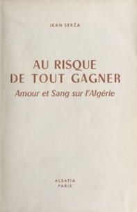 Jean Serza et Pierre Joubert - Au risque de tout gagner - Amour et sang sur l'Algérie.