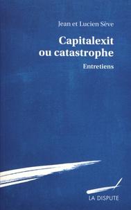 Jean Sève et Lucien Sève - Capitalexit ou catastrophe - Entretiens.