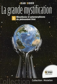 Jean Sider - La grande mystification - Tome1, Mimétisme et polymorphisme du phénomène ovnis.