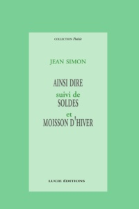 Jean Simon - Ainsi dire - suivi de Soldes et Moisson d'hiver.