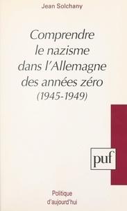 Jean Solchany et Etienne François - Comprendre le nazisme dans l'Allemagne des années zéro, 1945-1949.