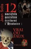 Jean Solis - 12 sociétés secrètes écrivent l'Histoire : vrai ou faux ?.