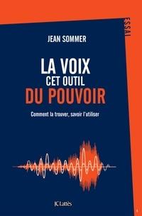 Jean Sommer - La voix, cet outil du pouvoir - Comment la trouver, savoir l'utiliser.