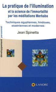 Jean Spinetta - La pratique de l'illumination et la science de l'immortalité par les méditations Merkaba - Techniques égyptiennes, esséniennes, hébraïques et modernes.