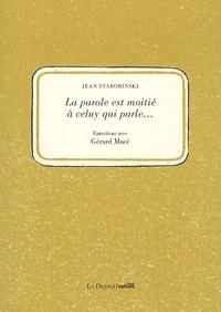 Jean Starobinski et Gérard Macé - La parole est à moitié à celuy qui parle... - Entretiens avec Gérard Macé.