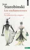 Jean Starobinski - Les enchanteresses - Précédé de La séduction des origines.