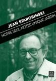 Jean Starobinski - Notre seul, notre unique jardin.