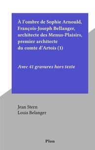 Jean Stern et Louis Belanger - À l'ombre de Sophie Arnould, François-Joseph Bellanger, architecte des Menus-Plaisirs, premier architecte du comte d'Artois (1) - Avec 41 gravures hors texte.