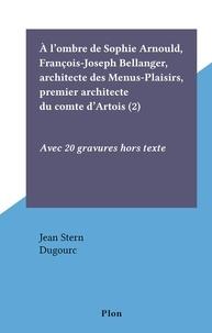 Jean Stern et  Dugourc - À l'ombre de Sophie Arnould, François-Joseph Bellanger, architecte des Menus-Plaisirs, premier architecte du comte d'Artois (2) - Avec 20 gravures hors texte.