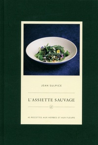 Jean Sulpice - L'assiette sauvage - 50 recettes aux herbes et aux fleurs.