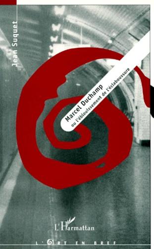Jean Suquet - Marcel Duchamp ou L'éblouissement de l'éclaboussure.