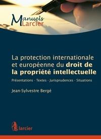 Jean-Sylvestre Bergé - La protection internationale et européenne du droit de la propriété intellectuelle - Présentations, textes, jurisprudences, situations.
