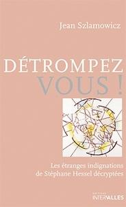 Jean Szlamowicz - Détrompez-vous ! - Les étanges indignations de Stéphane Hessel décryptées.