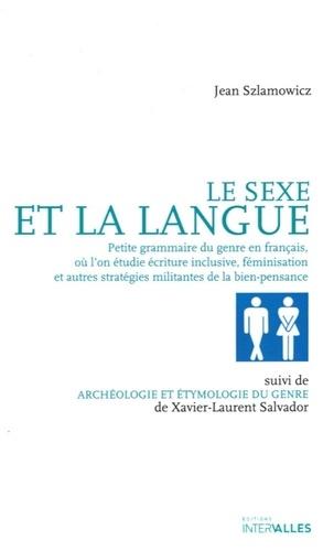 Le sexe et la langue. Petite grammaire du genre en français, où l'on étudie écriture inclusive, féminisation et autres stratégies militantes de la bien-pensance suivi de Archéologie et étymologie du genre