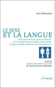 Jean Szlamowicz - Le sexe et la langue - Petite grammaire du genre en français, où l'on étudie écriture inclusive, féminisation et autres stratégies militantes de la bien-pensance suivi de Archéologie et étymologie du genre.