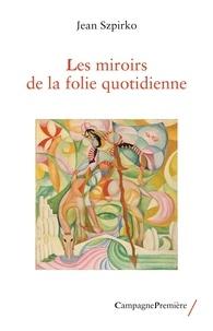 Jean Szpirko - Les miroirs de la folie quotidienne.