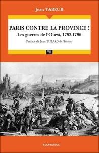 Jean Tabeur - Chronique d'une histoire comparée - Tome 1, Paris contre la province ! Les guerres de l'Ouest, 1792-1796.