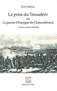 Jean Tabeur - La prise du Trocadéro ou La guerre d'Espagne de Chateaubriand.