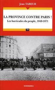 Jean Tabeur - La province contre Paris ! - Les barricades du peuple, 1848-1871.