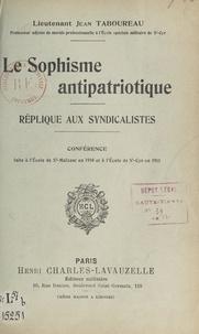 Jean Taboureau - Le sophisme antipatriotique. Réplique aux syndicalistes - Conférence faite à l'École de Saint-Maixent, en 1910, et à l'École de Saint-Cyr en 1911.