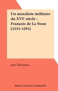 Jean Taboureau - Un moraliste militaire du XVIe siècle : François de La Noue (1531-1591).