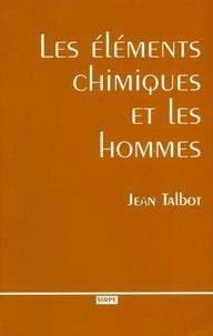 Jean Talbot - Les éléments chimiques et les hommes - Faits, traits et portraits des acteurs de la découverte des corps simples de la chimie.