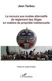Jean Tankeu - Le recours aux modes alternatifs de règlement des litiges en matière de propriété intellectuelle.