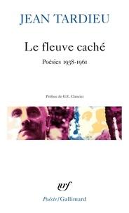 Jean Tardieu - Le fleuve caché - Poésies 1938-1961.